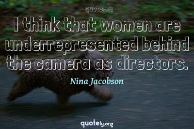 Photo Quote of I think that women are underrepresented behind the camera as directors.