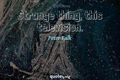 Photo Quote of Strange thing, this television.