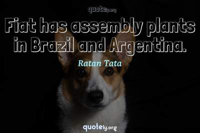 Photo Quote of Fiat has assembly plants in Brazil and Argentina.