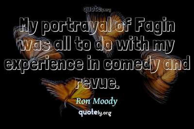 Photo Quote of My portrayal of Fagin was all to do with my experience in comedy and revue.