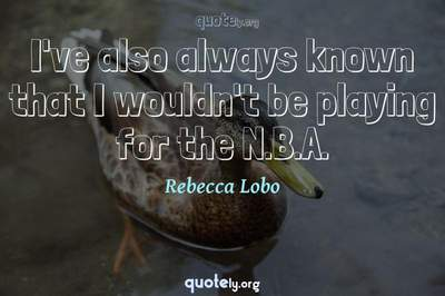 Photo Quote of I've also always known that I wouldn't be playing for the N.B.A.