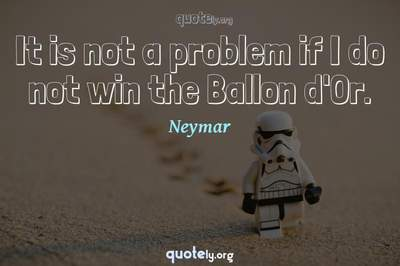 Photo Quote of It is not a problem if I do not win the Ballon d'Or.