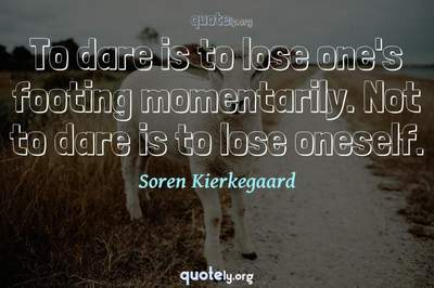 Photo Quote of To dare is to lose one's footing momentarily. Not to dare is to lose oneself.