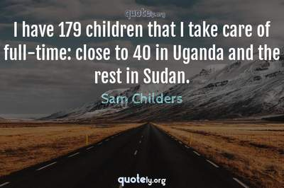 Photo Quote of I have 179 children that I take care of full-time: close to 40 in Uganda and the rest in Sudan.