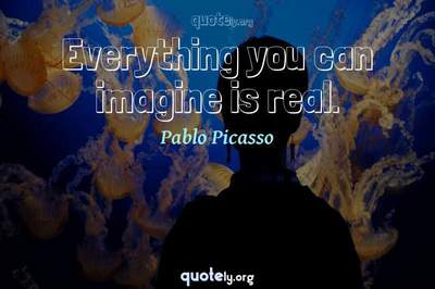 Photo Quote of Everything you can imagine is real.