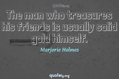 Photo Quote of The man who treasures his friends is usually solid gold himself.