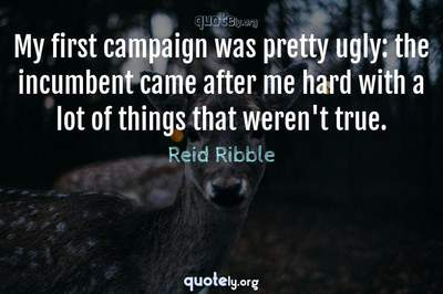 Photo Quote of My first campaign was pretty ugly: the incumbent came after me hard with a lot of things that weren't true.