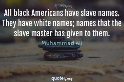 Photo Quote of All black Americans have slave names. They have white names; names that the slave master has given to them.