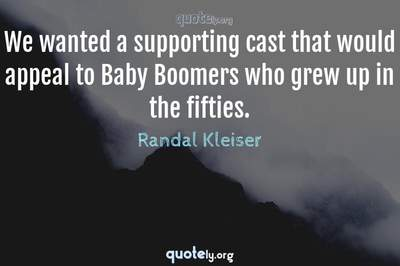 Photo Quote of We wanted a supporting cast that would appeal to Baby Boomers who grew up in the fifties.