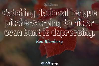 Photo Quote of Watching National League pitchers trying to hit or even bunt is depressing.