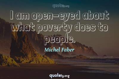 Photo Quote of I am open-eyed about what poverty does to people.