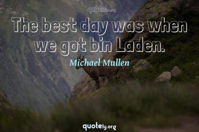 Photo Quote of The best day was when we got bin Laden.