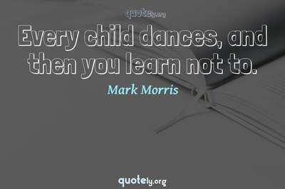 Photo Quote of Every child dances, and then you learn not to.