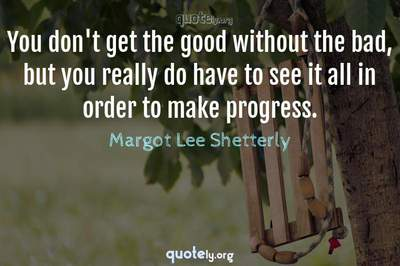 Photo Quote of You don't get the good without the bad, but you really do have to see it all in order to make progress.