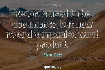 Photo Quote of Records used to be documents, but now record companies want product.