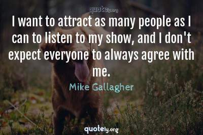 Photo Quote of I want to attract as many people as I can to listen to my show, and I don't expect everyone to always agree with me.