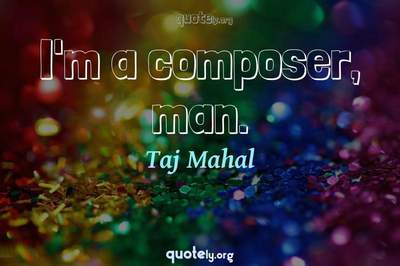 Photo Quote of I'm a composer, man.
