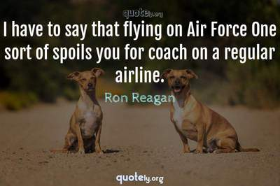 Photo Quote of I have to say that flying on Air Force One sort of spoils you for coach on a regular airline.