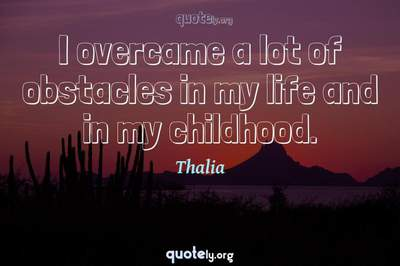Photo Quote of I overcame a lot of obstacles in my life and in my childhood.