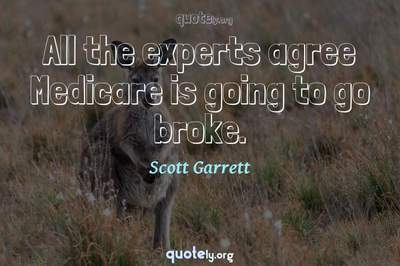 Photo Quote of All the experts agree Medicare is going to go broke.