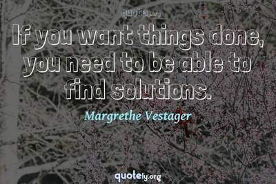 Photo Quote of If you want things done, you need to be able to find solutions.