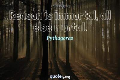 Photo Quote of Reason is immortal, all else mortal.