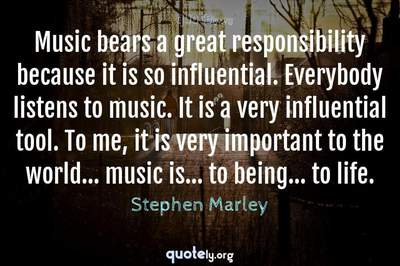 Photo Quote of Music bears a great responsibility because it is so influential. Everybody listens to music. It is a very influential tool. To me, it is very important to the world... music is... to being... to life.