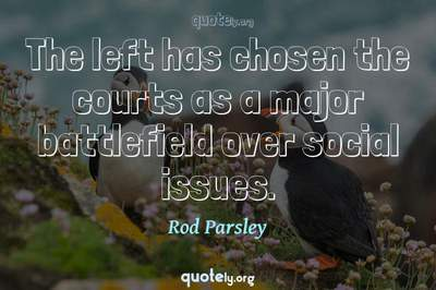 Photo Quote of The left has chosen the courts as a major battlefield over social issues.