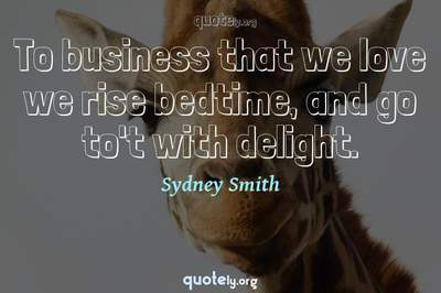 Photo Quote of To business that we love we rise bedtime, and go to't with delight.