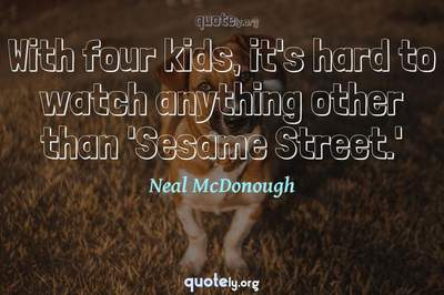 Photo Quote of With four kids, it's hard to watch anything other than 'Sesame Street.'
