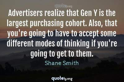 Photo Quote of Advertisers realize that Gen Y is the largest purchasing cohort. Also, that you're going to have to accept some different modes of thinking if you're going to get to them.