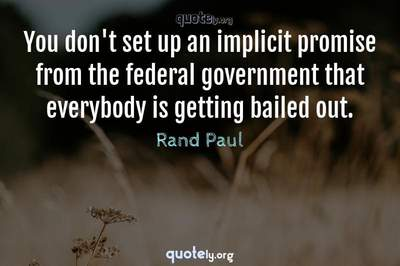Photo Quote of You don't set up an implicit promise from the federal government that everybody is getting bailed out.