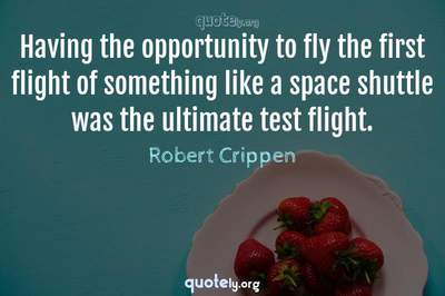 Photo Quote of Having the opportunity to fly the first flight of something like a space shuttle was the ultimate test flight.