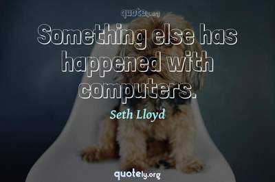 Photo Quote of Something else has happened with computers.