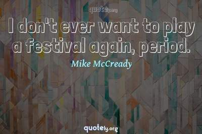 Photo Quote of I don't ever want to play a festival again, period.