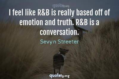Photo Quote of I feel like R&B is really based off of emotion and truth. R&B is a conversation.