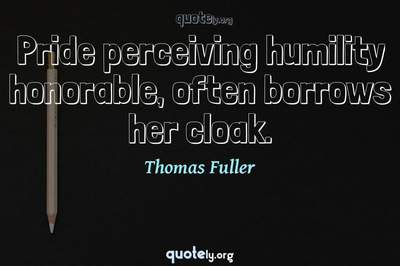 Photo Quote of Pride perceiving humility honorable, often borrows her cloak.