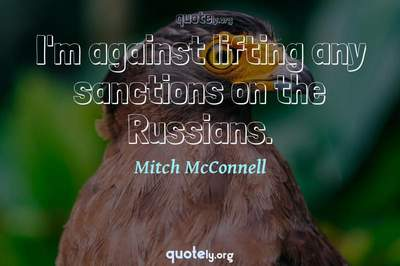 Photo Quote of I'm against lifting any sanctions on the Russians.