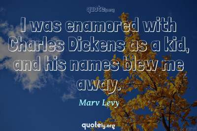 Photo Quote of I was enamored with Charles Dickens as a kid, and his names blew me away.