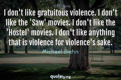 Photo Quote of I don't like gratuitous violence. I don't like the 'Saw' movies. I don't like the 'Hostel' movies. I don't like anything that is violence for violence's sake.
