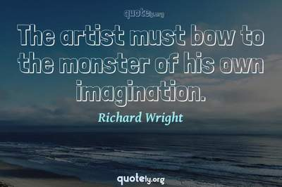 Photo Quote of The artist must bow to the monster of his own imagination.