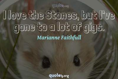 Photo Quote of I love the Stones, but I've gone to a lot of gigs.