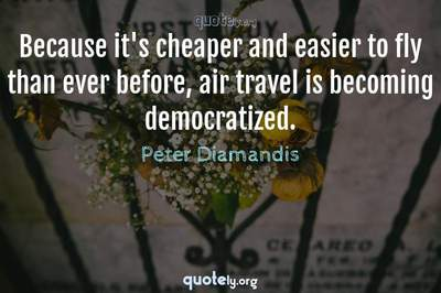 Photo Quote of Because it's cheaper and easier to fly than ever before, air travel is becoming democratized.