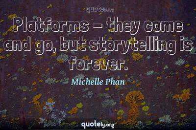 Photo Quote of Platforms - they come and go, but storytelling is forever.