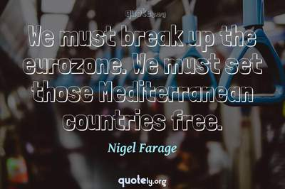 Photo Quote of We must break up the eurozone. We must set those Mediterranean countries free.