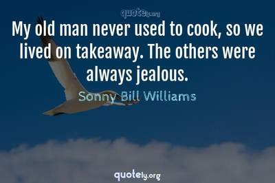 Photo Quote of My old man never used to cook, so we lived on takeaway. The others were always jealous.