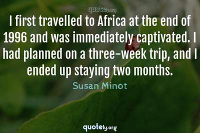 Photo Quote of I first travelled to Africa at the end of 1996 and was immediately captivated. I had planned on a three-week trip, and I ended up staying two months.