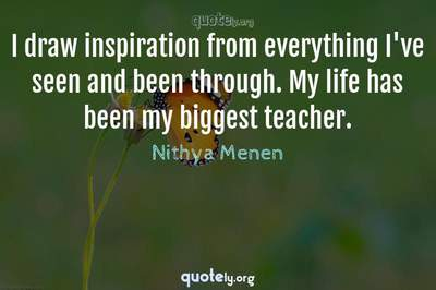 Photo Quote of I draw inspiration from everything I've seen and been through. My life has been my biggest teacher.