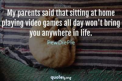 Photo Quote of My parents said that sitting at home playing video games all day won't bring you anywhere in life.