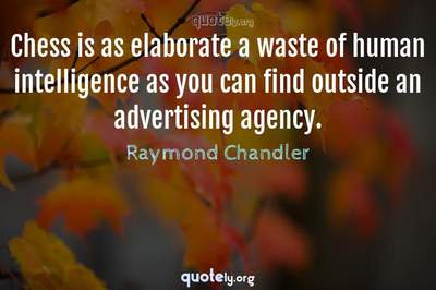 Photo Quote of Chess is as elaborate a waste of human intelligence as you can find outside an advertising agency.